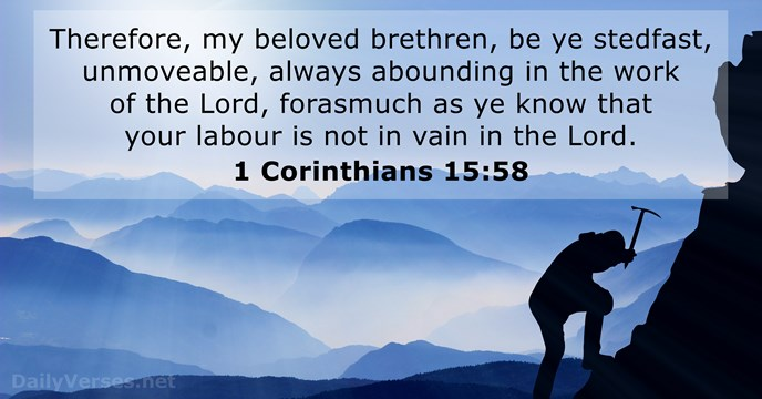 Therefore, my beloved brethren, be ye stedfast, unmoveable, always abounding in the… 1 Corinthians 15:58