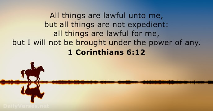All things are lawful unto me, but all things are not expedient:… 1 Corinthians 6:12