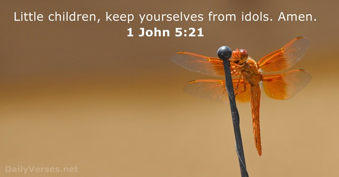 Little children, keep yourselves from idols. Amen. 1 John 5:21
