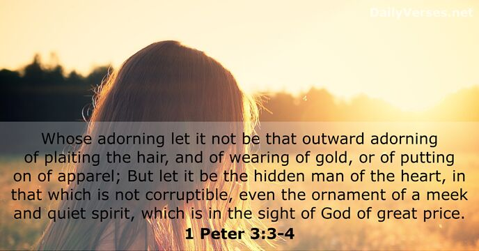 Whose adorning let it not be that outward adorning of plaiting the… 1 Peter 3:3-4