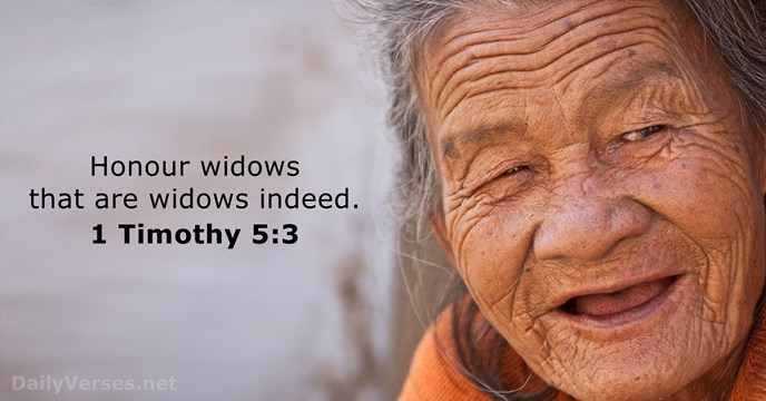 Honour widows that are widows indeed. 1 Timothy 5:3