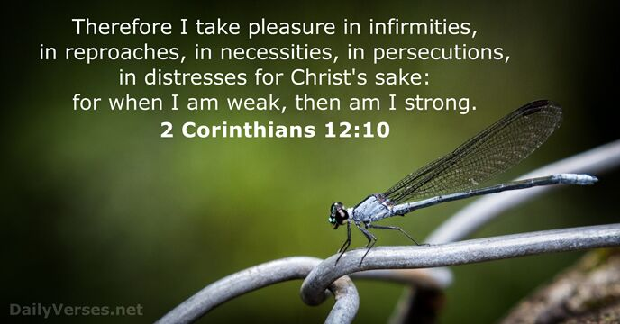 Therefore I take pleasure in infirmities, in reproaches, in necessities, in persecutions… 2 Corinthians 12:10
