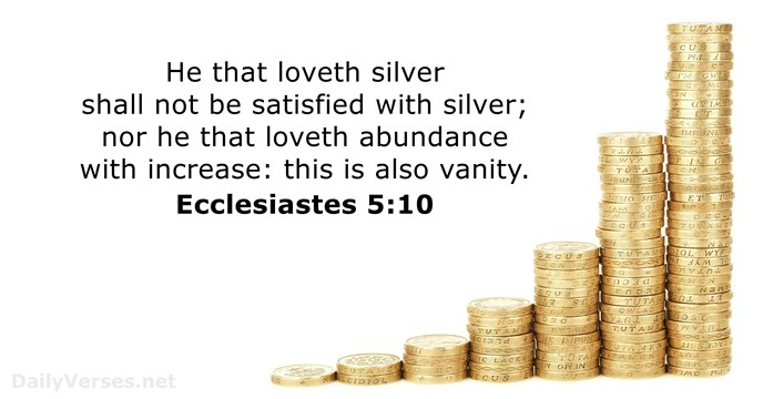 He that loveth silver shall not be satisfied with silver; nor he… Ecclesiastes 5:10