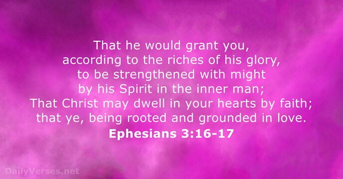 That he would grant you, according to the riches of his glory… Ephesians 3:16-17