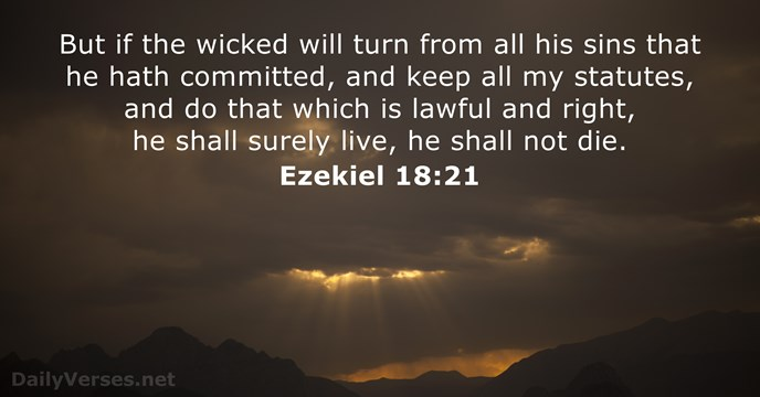 But if the wicked will turn from all his sins that he… Ezekiel 18:21