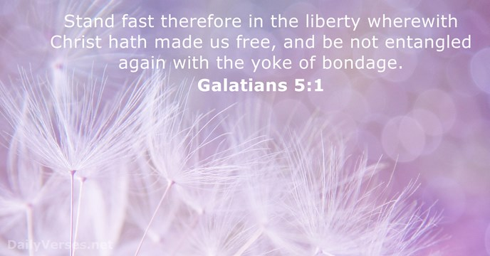 Stand fast therefore in the liberty wherewith Christ hath made us free… Galatians 5:1