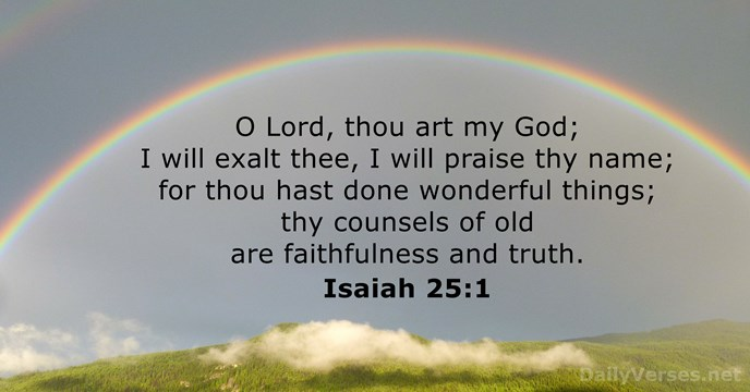 O Lord, thou art my God; I will exalt thee, I will… Isaiah 25:1