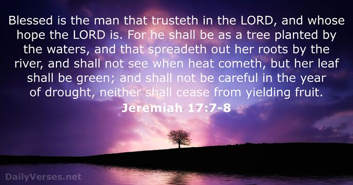 Blessed is the man that trusteth in the Lord, and whose hope… Jeremiah 17:7-8