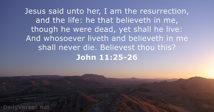Jesus said unto her, I am the resurrection, and the life: he… John 11:25-26