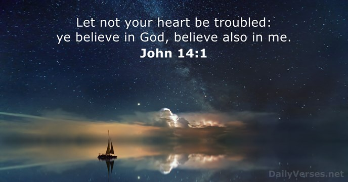 Let not your heart be troubled: ye believe in God, believe also in me. John 14:1