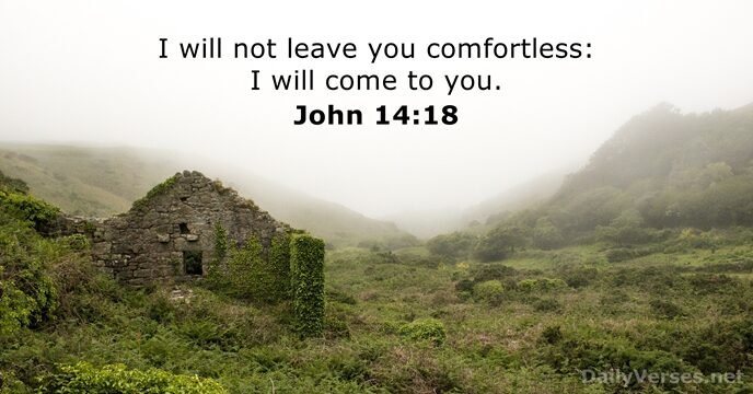 I will not leave you comfortless: I will come to you. John 14:18