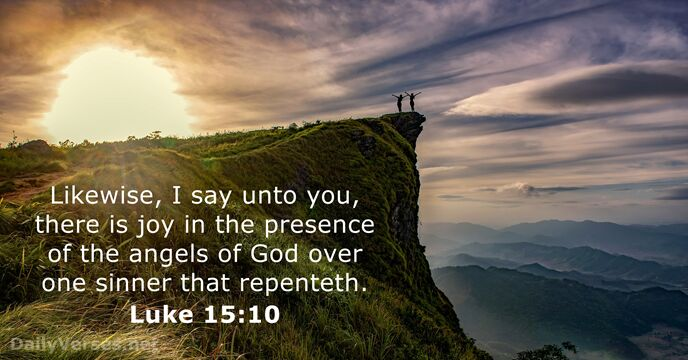 Likewise, I say unto you, there is joy in the presence of… Luke 15:10