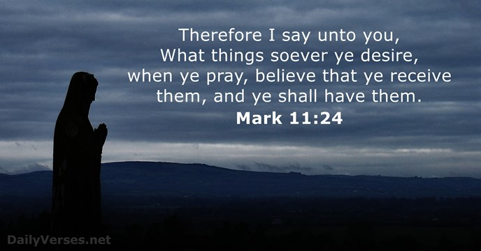 Therefore I say unto you, What things soever ye desire, when ye… Mark 11:24