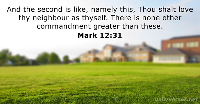 And the second is like, namely this, Thou shalt love thy neighbour… Mark 12:31