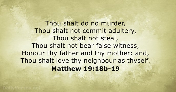 Thou shalt do no murder, Thou shalt not commit adultery, Thou shalt… Matthew 19:18b-19