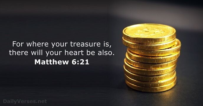 For where your treasure is, there will your heart be also. Matthew 6:21