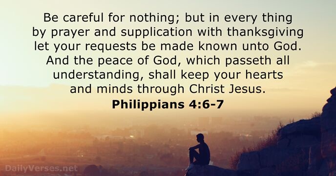 Be careful for nothing; but in every thing by prayer and supplication… Philippians 4:6-7