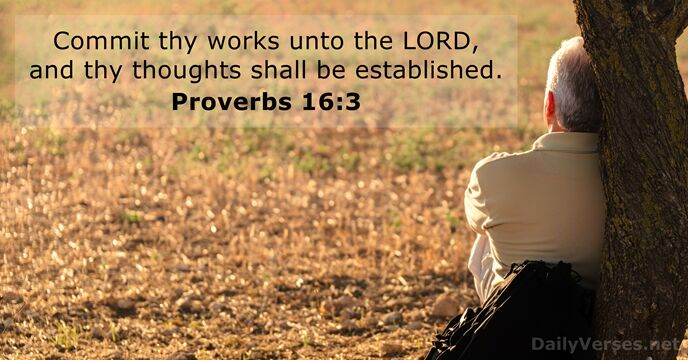 Commit thy works unto the Lord, and thy thoughts shall be established. Proverbs 16:3