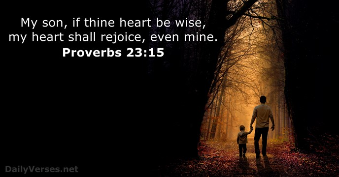 My son, if thine heart be wise, my heart shall rejoice, even mine. Proverbs 23:15