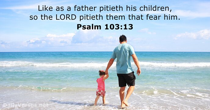 Like as a father pitieth his children, so the Lord pitieth them… Psalm 103:13