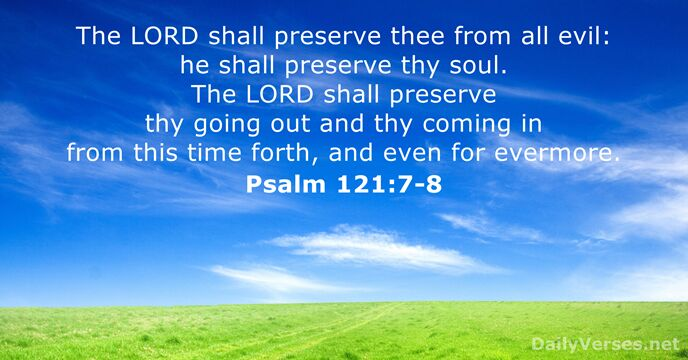 The Lord shall preserve thee from all evil: he shall preserve thy… Psalm 121:7-8
