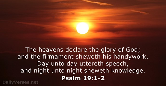 The heavens declare the glory of God; and the firmament sheweth his… Psalm 19:1-2