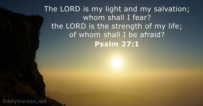 The Lord is my light and my salvation; whom shall I fear… Psalm 27:1