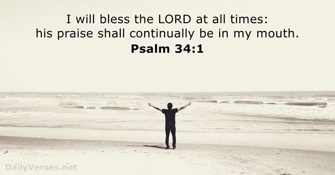 I will bless the Lord at all times: his praise shall continually… Psalm 34:1