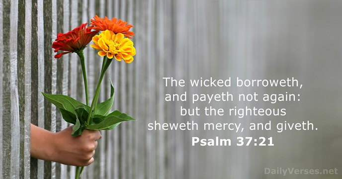 The wicked borroweth, and payeth not again: but the righteous sheweth mercy, and giveth. Psalm 37:21