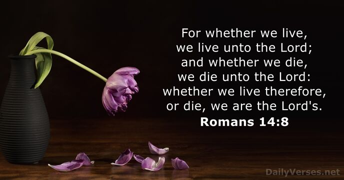 For whether we live, we live unto the Lord; and whether we… Romans 14:8