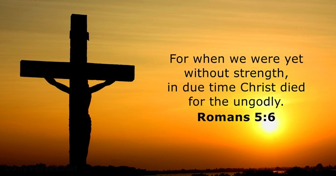 For when we were yet without strength, in due time Christ died… Romans 5:6