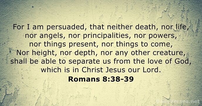 For I am persuaded, that neither death, nor life, nor angels, nor… Romans 8:38-39