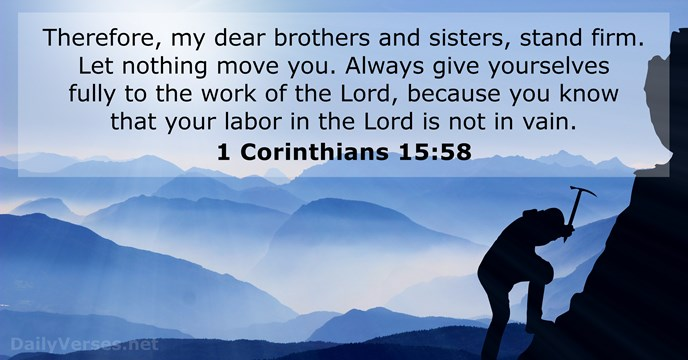 Therefore, my dear brothers and sisters, stand firm. Let nothing move you… 1 Corinthians 15:58
