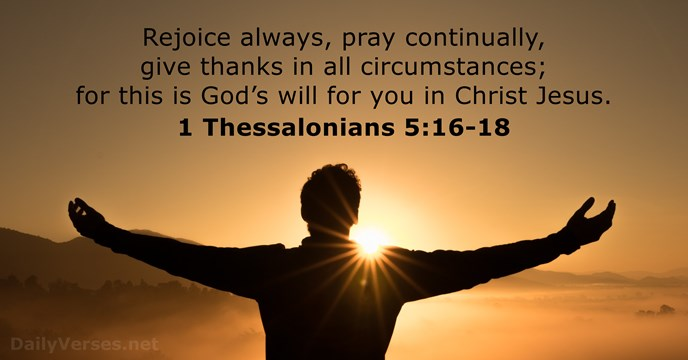 Rejoice always, pray continually, give thanks in all circumstances; for this is… 1 Thessalonians 5:16-18
