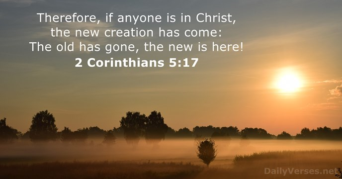 Therefore, if anyone is in Christ, the new creation has come: The… 2 Corinthians 5:17
