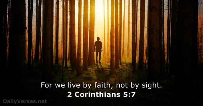 For we live by faith, not by sight. 2 Corinthians 5:7