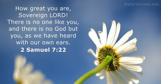 How great you are, Sovereign Lord! There is no one like you… 2 Samuel 7:22