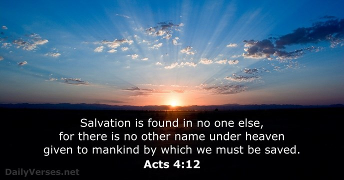 Salvation is found in no one else, for there is no other… Acts 4:12