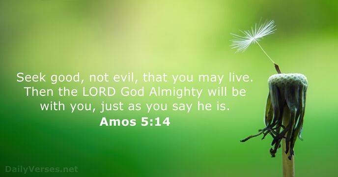 Seek good, not evil, that you may live. Then the Lord God… Amos 5:14