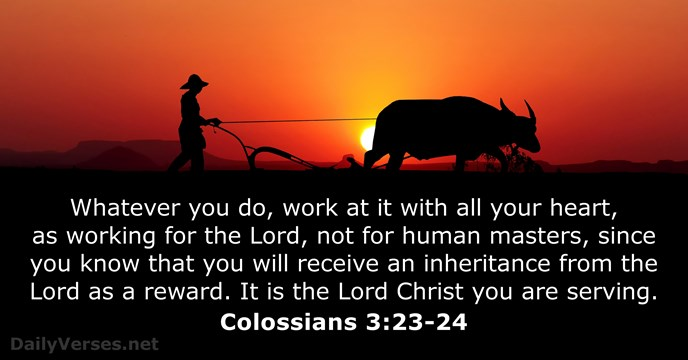 Whatever you do, work at it with all your heart, as working… Colossians 3:23-24