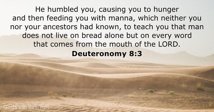 He humbled you, causing you to hunger and then feeding you with… Deuteronomy 8:3