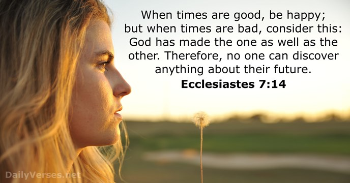When times are good, be happy; but when times are bad, consider… Ecclesiastes 7:14