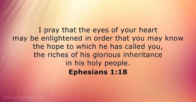 April 11 2018 bible verse of the day ephesians 118 i pray that the eyes of your heart may be enlightened in order that you may know the hope to which he has called you the riches of his glorious inheritance freerunsca Image collections