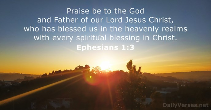 Praise be to the God and Father of our Lord Jesus Christ… Ephesians 1:3
