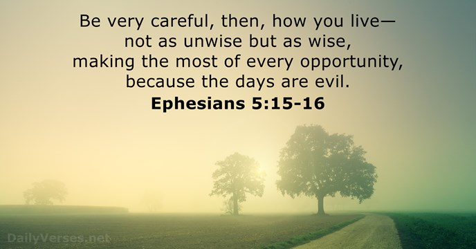 Be very careful, then, how you live—not as unwise but as wise… Ephesians 5:15-16
