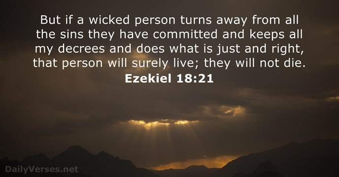 But if a wicked person turns away from all the sins they… Ezekiel 18:21