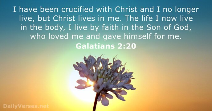 I have been crucified with Christ and I no longer live, but… Galatians 2:20