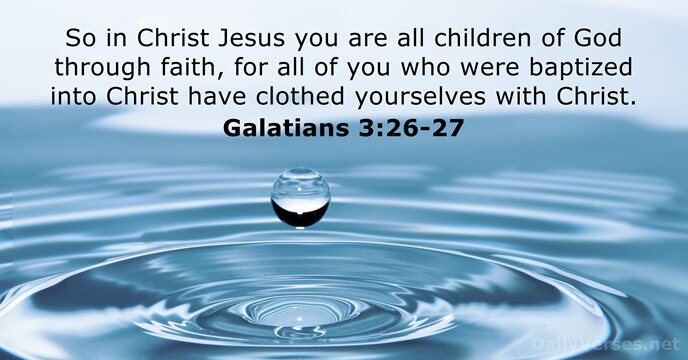 So in Christ Jesus you are all children of God through faith… Galatians 3:26-27
