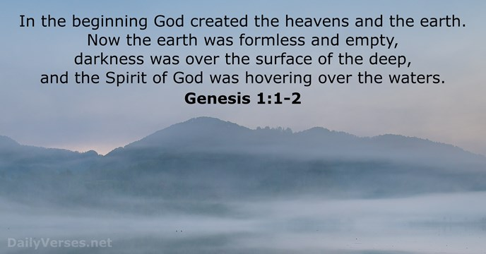 In the beginning God created the heavens and the earth. Now the… Genesis 1:1-2