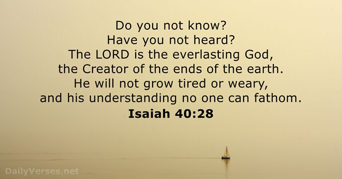 cfdc8fc1f Do you not know? Have you not heard? The Lord is the everlasting God, the  Creator of the ends of the earth. He will not grow tired or weary,